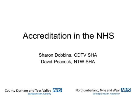 Accreditation in the NHS Sharon Dobbins, CDTV SHA David Peacock, NTW SHA.