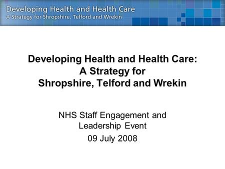 Developing Health and Health Care: A Strategy for Shropshire, Telford and Wrekin NHS Staff Engagement and Leadership Event 09 July 2008.