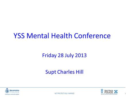 NOT PROTECTIVELY MARKED 1 YSS Mental Health Conference Friday 28 July 2013 Supt Charles Hill.