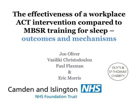 The effectiveness of a workplace ACT intervention compared to MBSR training for sleep – outcomes and mechanisms Joe Oliver Vasiliki Christodoulou Paul.