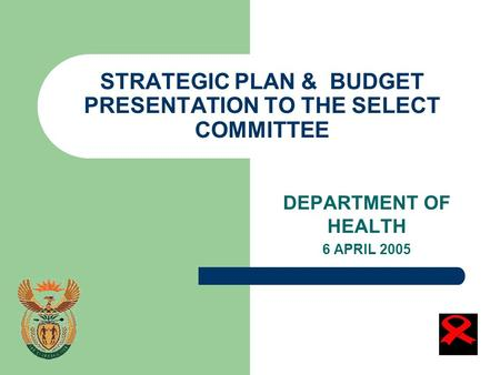 STRATEGIC PLAN & BUDGET PRESENTATION TO THE SELECT COMMITTEE DEPARTMENT OF HEALTH 6 APRIL 2005.