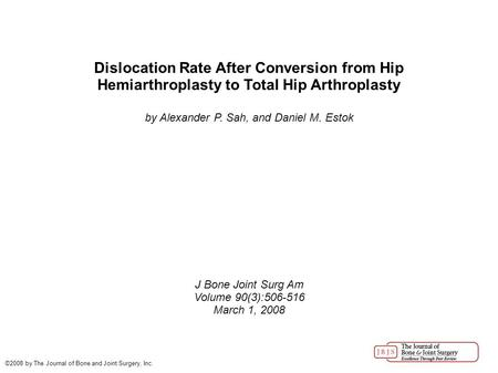 Dislocation Rate After Conversion from Hip Hemiarthroplasty to Total Hip Arthroplasty by Alexander P. Sah, and Daniel M. Estok J Bone Joint Surg Am Volume.