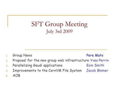 SFT Group Meeting July 3rd 2009 1. Group NewsPere Mato 2. Proposal for the new group web infrastructure Yves Perrin 3. Parallelizing Gaudi applications.
