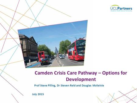1 Prof Steve Pilling, Dr Steven Reid and Douglas McKelvie Camden Crisis Care Pathway – Options for Development July 2015.