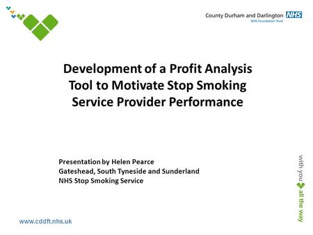 Www.cddft.nhs.uk Development of a Profit Analysis Tool to Motivate Stop Smoking Service Provider Performance Presentation by Helen Pearce Gateshead, South.