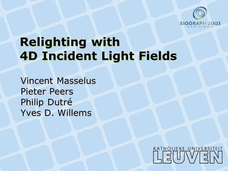 Relighting with 4D Incident Light Fields Vincent Masselus Pieter Peers Philip Dutré Yves D. Willems.