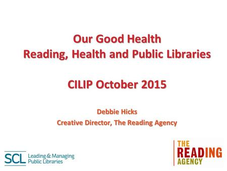 Our Good Health Reading, Health and Public Libraries CILIP October 2015 Debbie Hicks Creative Director, The Reading Agency.