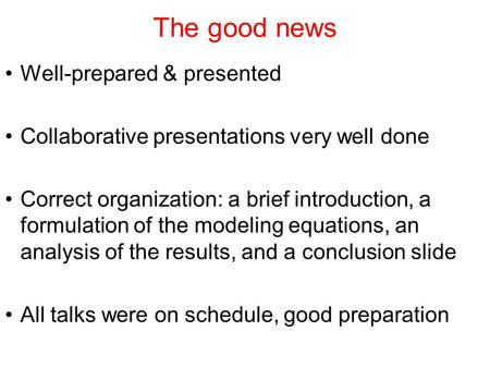 The good news Well-prepared & presented Collaborative presentations very well done Correct organization: a brief introduction, a formulation of the modeling.