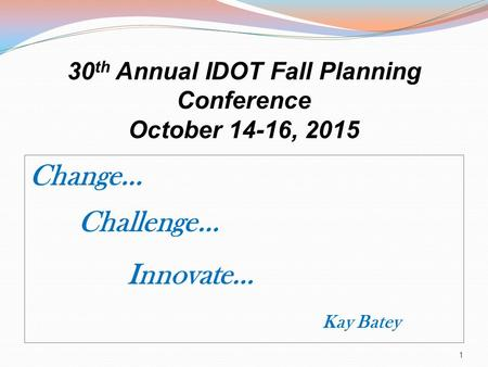 30 th Annual IDOT Fall Planning Conference October 14-16, 2015 1 Change… Challenge… Innovate… Kay Batey.