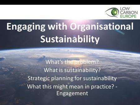 Engaging with Organisational Sustainability What's the problem? What is sustainability? Strategic planning for sustainability What this might mean in practice?