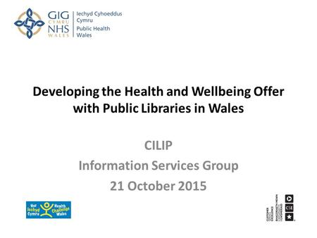 Developing the Health and Wellbeing Offer with Public Libraries in Wales CILIP Information Services Group 21 October 2015.