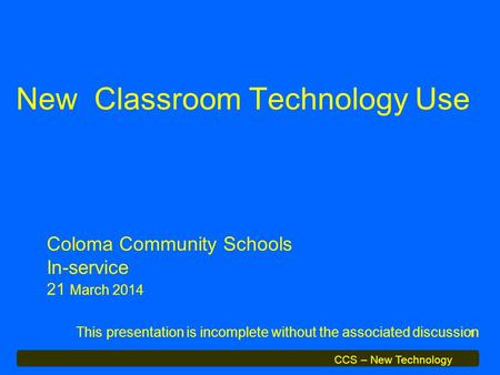 CCS – New Technology 1 New Classroom Technology Use This presentation is incomplete without the associated discussion Coloma Community Schools In-service.