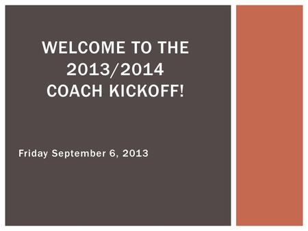 Friday September 6, 2013 WELCOME TO THE 2013/2014 COACH KICKOFF!