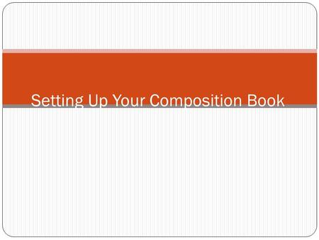 Setting Up Your Composition Book. Composition Book WHY? Keep your work organized Allow you to do your homework more efficiently Assist you in studying.