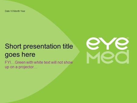 FYI…Green with white text will not show up on a projector… Date 10 Month Year Short presentation title goes here.