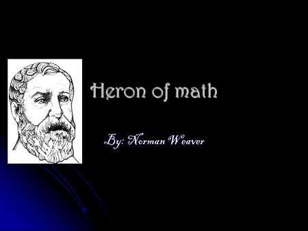 Heron of math By: Norman Weaver. How was his childhood???? Well I cant get any information so I would say he as a kid he might have been going to school.