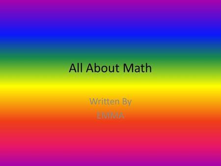All About Math Written By EMMA. Table of Contents Chapter 1 MATH IS WITH NUMBERS3 CHAPTER 2 MATH HAS + AND -4 Chapter 3 MATH WHEN IT'S HARD5 Chapter 4.