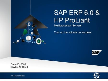 Copyright/Privacy message 1 HP Solution Block: SAP ERP 6.0 & HP ProLiant ® SAP ERP 6.0 & HP ProLiant Multiprocessor Servers Turn up the volume on success.