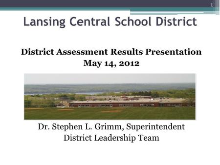 Lansing Central School District District Assessment Results Presentation May 14, 2012 Dr. Stephen L. Grimm, Superintendent District Leadership Team 1.