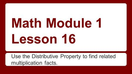 Math Module 1 Lesson 16 Use the Distributive Property to find related multiplication facts.