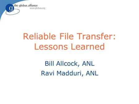 Reliable File Transfer: Lessons Learned Bill Allcock, ANL Ravi Madduri, ANL.