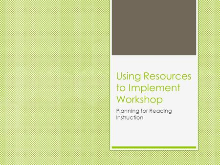 Using Resources to Implement Workshop Planning for Reading Instruction.