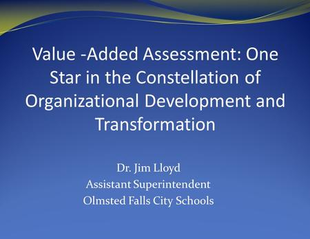 Value -Added Assessment: One Star in the Constellation of Organizational Development and Transformation Dr. Jim Lloyd Assistant Superintendent Olmsted.