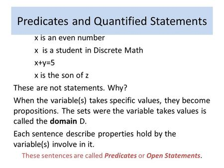 Predicates and Quantified Statements x is an even number x is a student in Discrete Math x+y=5 x is the son of z These are not statements. Why? When the.
