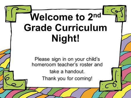 Welcome to 2 nd Grade Curriculum Night! Please sign in on your child's homeroom teacher's roster and take a handout. Thank you for coming!