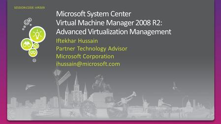 Iftekhar Hussain Partner Technology Advisor Microsoft Corporation SESSION CODE: VIR309.