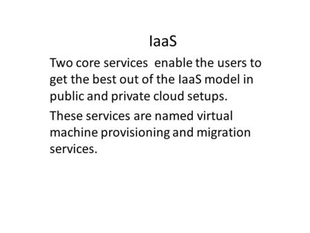 IaaS Two core services enable the users to get the best out of the IaaS model in public and private cloud setups. These services are named virtual machine.
