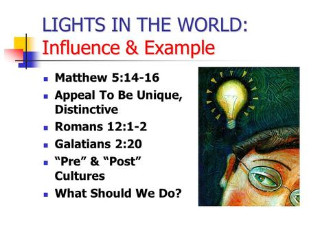 "LIGHTS IN THE WORLD: Influence & Example Matthew 5:14-16 Appeal To Be Unique, Distinctive Romans 12:1-2 Galatians 2:20 ""Pre"" & ""Post"" Cultures What Should."