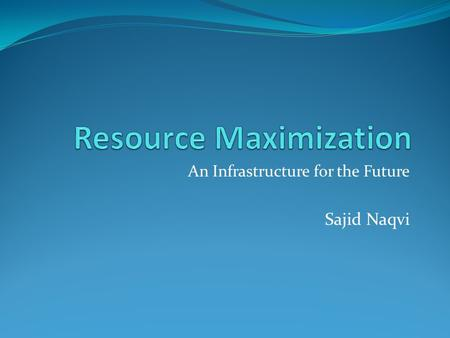 An Infrastructure for the Future Sajid Naqvi. Resource Maximization Changing Business Environment Cost Factors Infrastructure Transformation Network That.