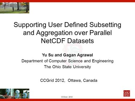CCGrid, 2012 Supporting User Defined Subsetting and Aggregation over Parallel NetCDF Datasets Yu Su and Gagan Agrawal Department of Computer Science and.
