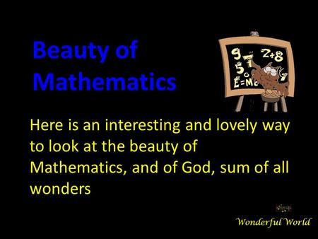 Here is an interesting and lovely way to look at the beauty of Mathematics, and of God, sum of all wonders Beauty of Mathematics Wonderful World.