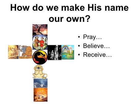 How do we make His name our own? Pray… Believe… Receive…