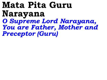 Mata Pita Guru Narayana O Supreme Lord Narayana, You are Father, Mother and Preceptor (Guru)