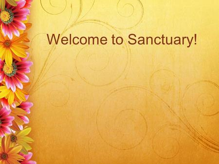 Welcome to Sanctuary!. Love the Lord your God Love the Lord your God With all your heart With all your soul With all your mind And with all your strength.