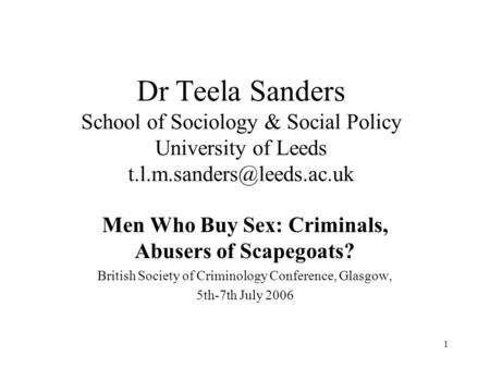 1 Dr Teela Sanders School of Sociology & Social Policy University of Leeds Men Who Buy Sex: Criminals, Abusers of Scapegoats?
