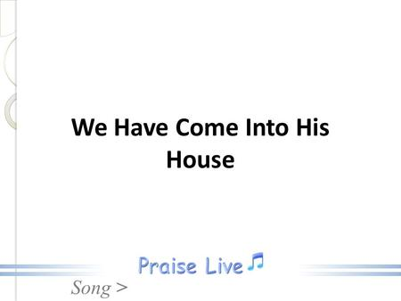 Song > We Have Come Into His House. Song >We Have Come We have come into His house and gathered in His name to worship Him, We have come into His house.