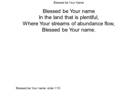 Blessed be Your Name Blessed be Your name In the land that is plentiful, Where Your streams of abundance flow, Blessed be Your name. Blessed be Your name.