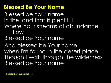 Blessed Be Your Name Blessed be Your name in the land that is plentiful Where Your streams of abundance flow Blessed be Your name And blessed be Your name.
