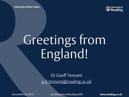 © University of Reading 2007  University of West Indies November 29, 2015 Greetings from England! Dr Geoff Tennant