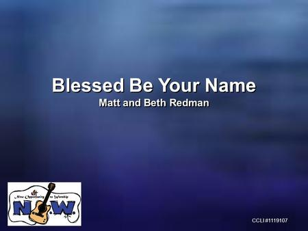 Blessed Be Your Name Matt and Beth Redman Blessed Be Your Name Matt and Beth Redman CCLI #1119107.