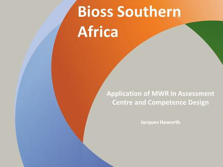 Bioss Southern Africa Application of MWR in Assessment Centre and Competence Design Jacques Haworth.