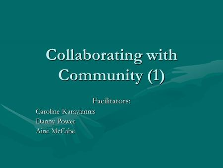 Collaborating with Community (1) Facilitators: Caroline Karayiannis Danny Power Aine McCabe.