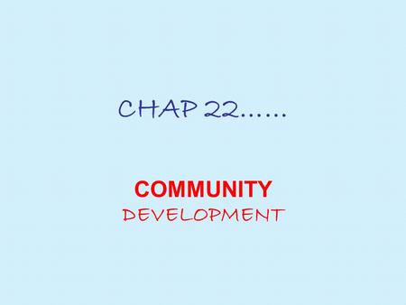 "CHAP 22…… COMMUNITY DEVELOPMENT. 1. WHAT is community development? Community development can be defined as ""the efforts of local communities to solve."