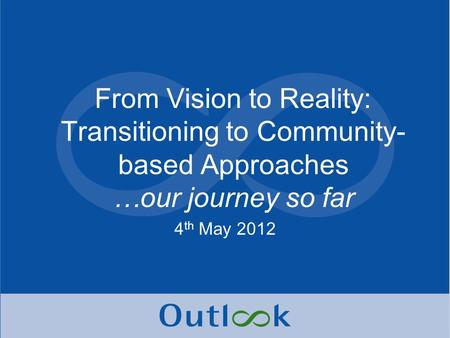 From Vision to Reality: Transitioning to Community- based Approaches …our journey so far 4 th May 2012.