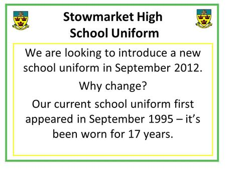 Stowmarket High School Uniform We are looking to introduce a new school uniform in September 2012. Why change? Our current school uniform first appeared.