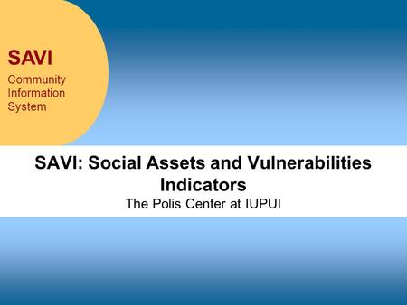 SAVI Community Information System SAVI: Social Assets and Vulnerabilities Indicators The Polis Center at IUPUI.